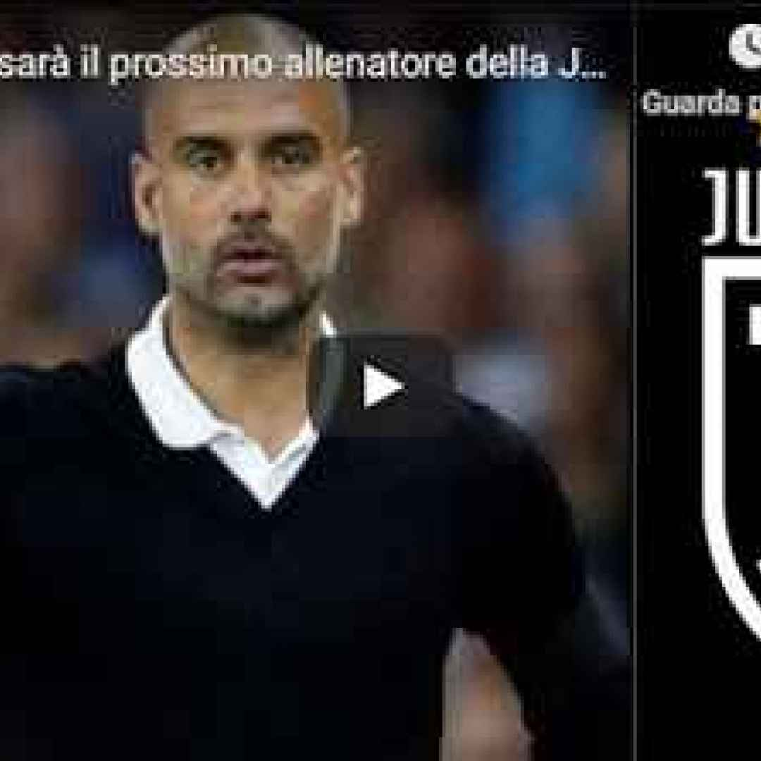 guardiola juventus video calcio juve