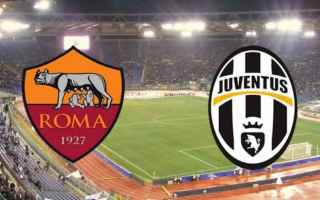Serie A: dove vedere ROMA – JUVENTUS DIRETTA STREAMING LIVE serie A